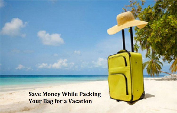How to Save Money While Packing Your Bag for a Vacation?
